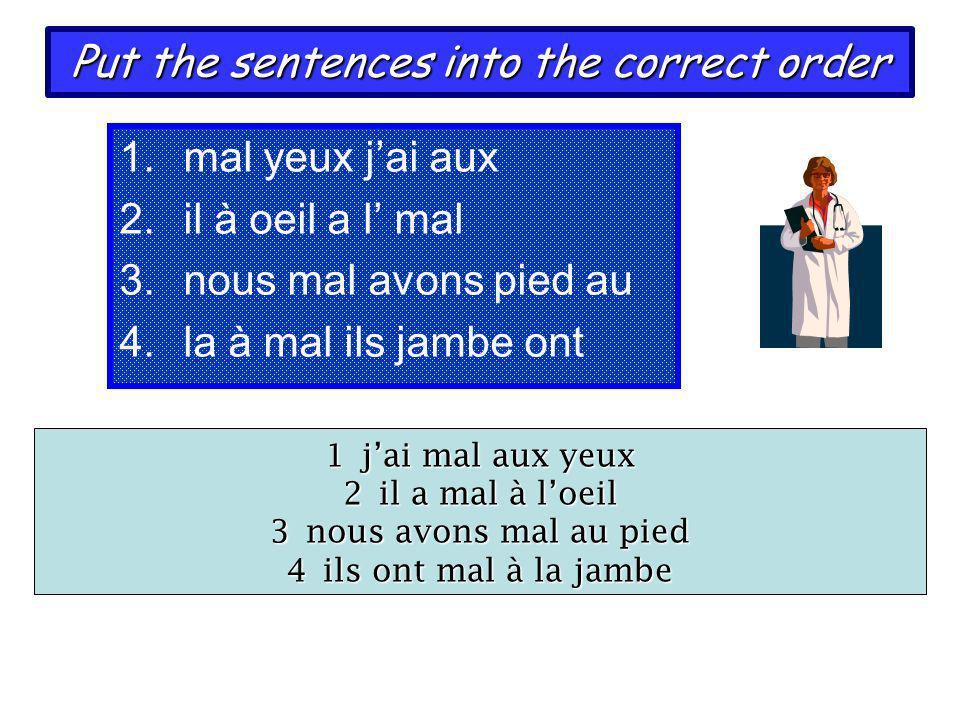 Put the sentences into the correct order 1.mal yeux jai aux 2.il à oeil a l mal 3.nous mal avons pied au 4.la à mal ils jambe ont 1jai mal aux yeux 2i