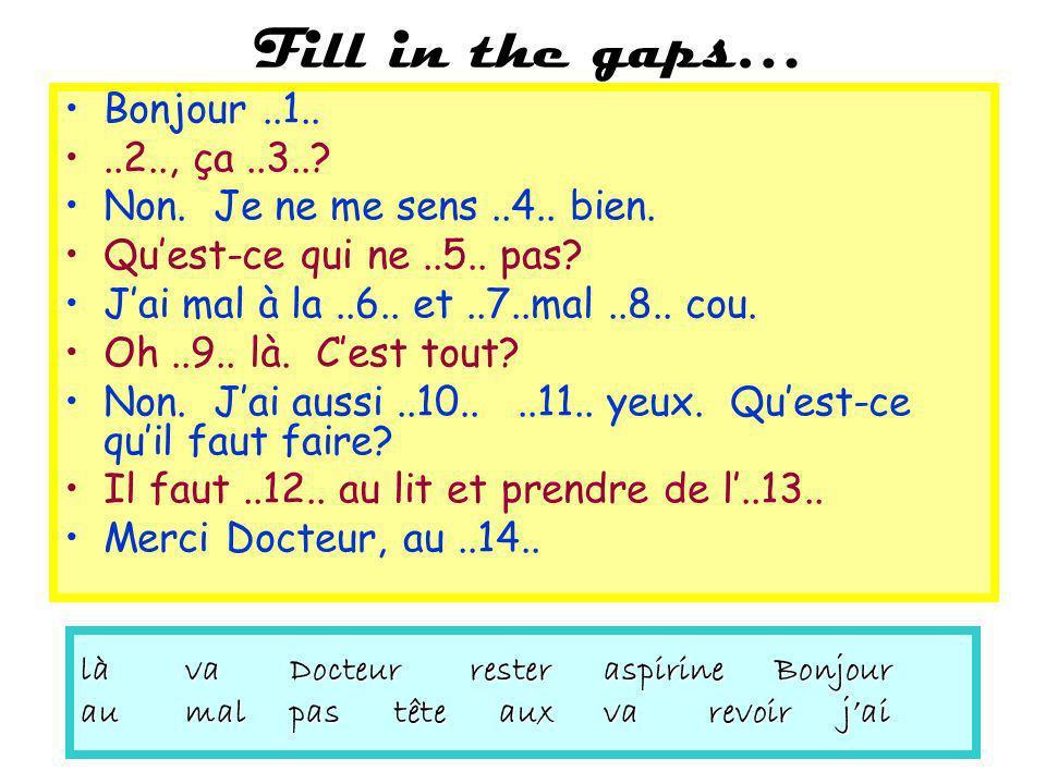 Fill in the gaps… Bonjour..1....2.., ça..3..? Non. Je ne me sens..4.. bien. Quest-ce qui ne..5.. pas? Jai mal à la..6.. et..7..mal..8.. cou. Oh..9.. l