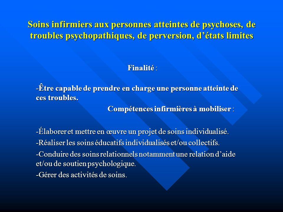 Soins infirmiers aux personnes atteintes de psychoses, de troubles psychopathiques, de perversion, détats limites Finalité : -Être capable de prendre