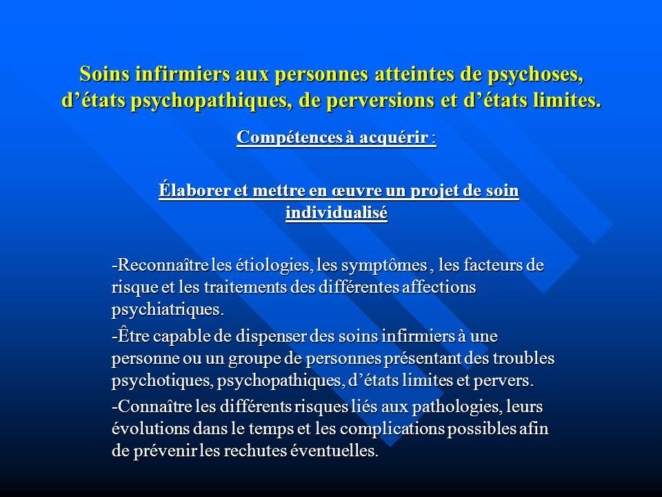 Soins infirmiers aux personnes atteintes de psychoses, détats psychopathiques, de perversions et détats limites. Compétences à acquérir : Élaborer et