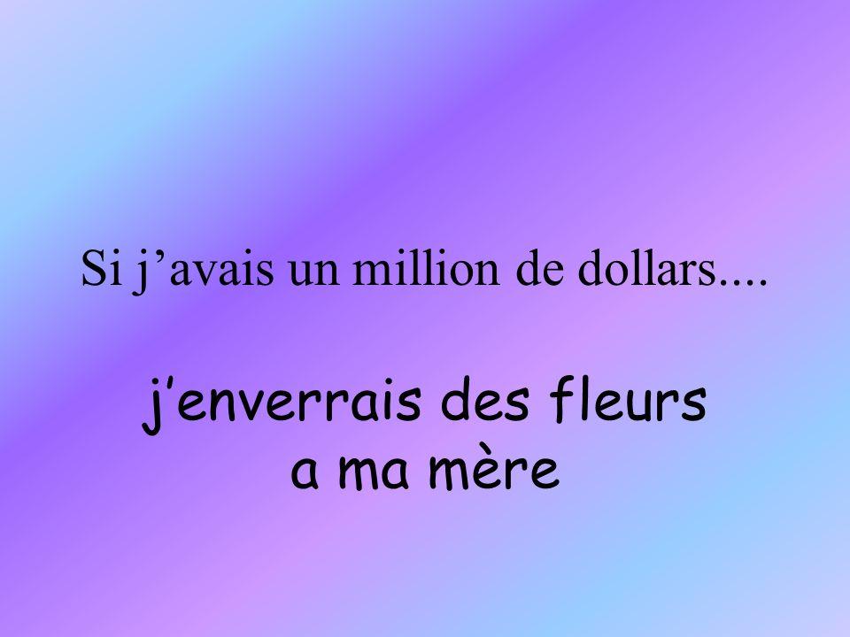 Si javais un million de dollars.... jenverrais des fleurs a ma mère