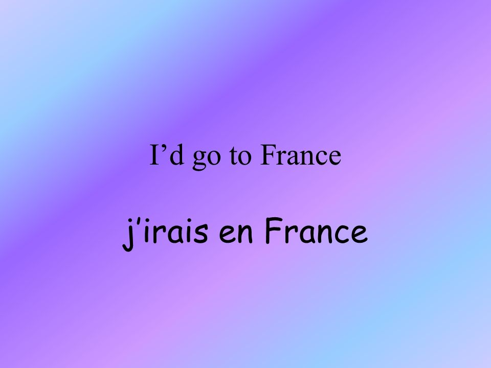 Id go to France jirais en France