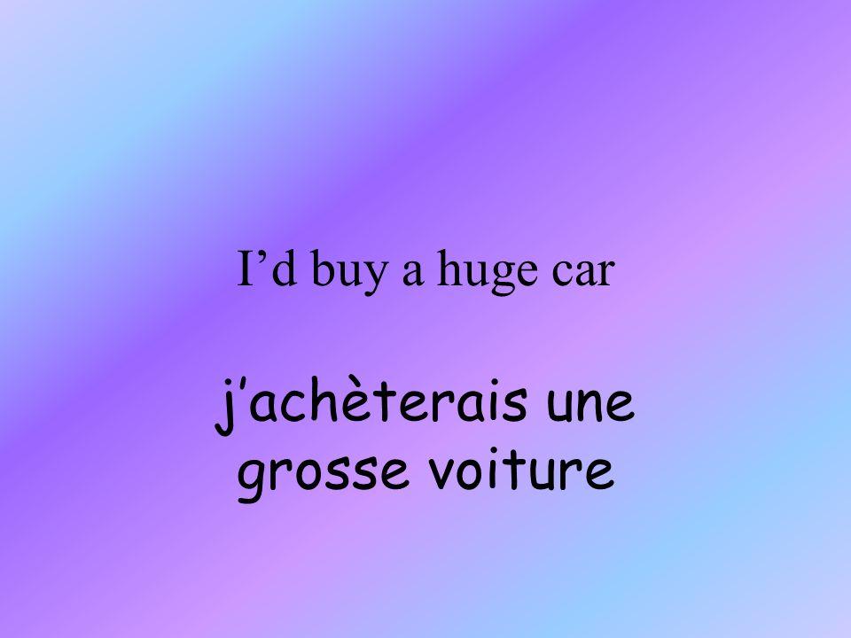 Id buy a huge car jachèterais une grosse voiture