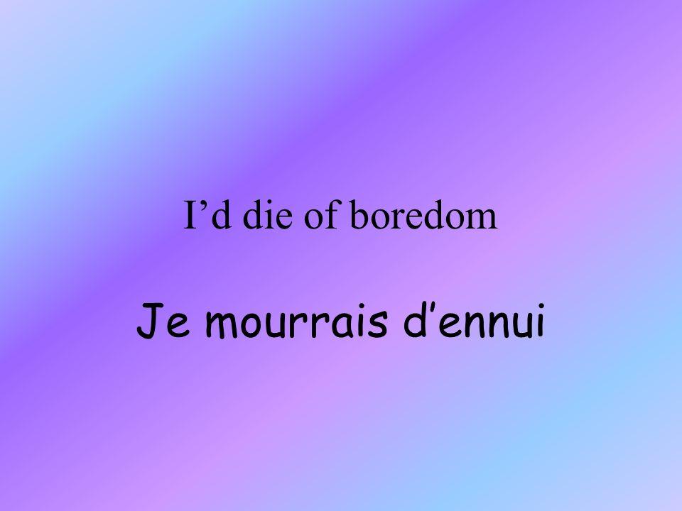 Id die of boredom Je mourrais dennui