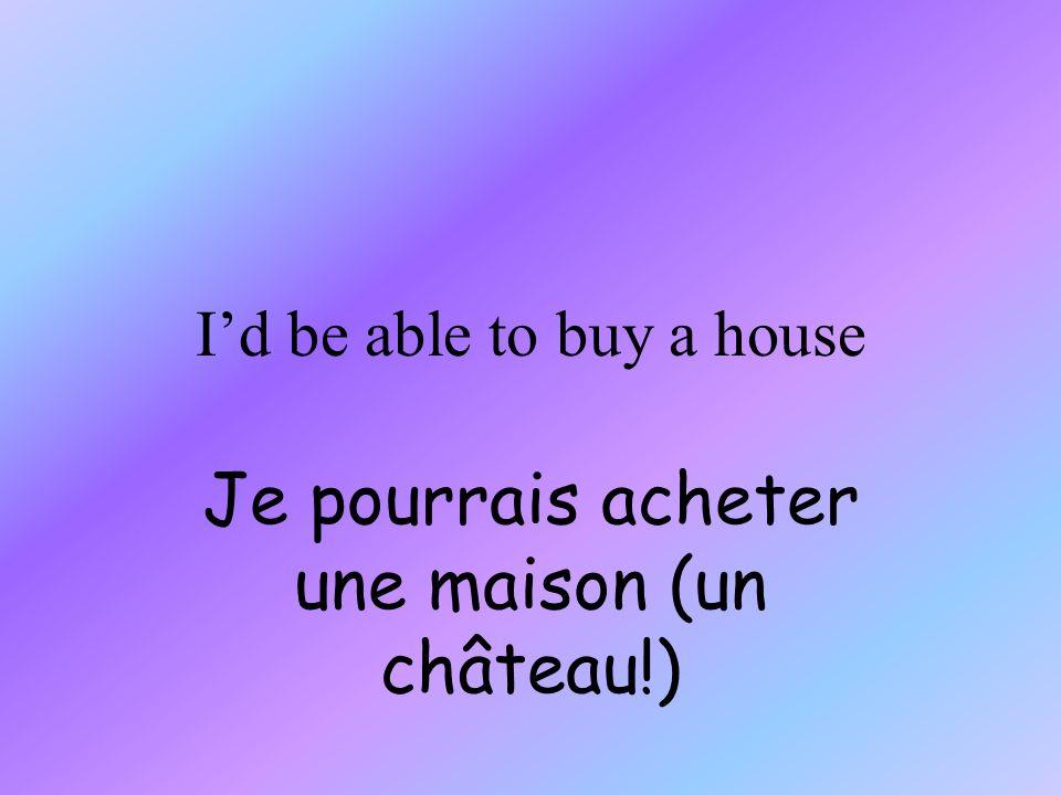 Id be able to buy a house Je pourrais acheter une maison (un château!)