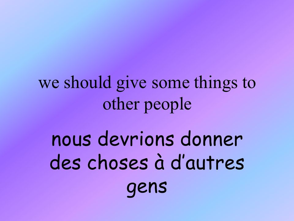 we should give some things to other people nous devrions donner des choses à dautres gens