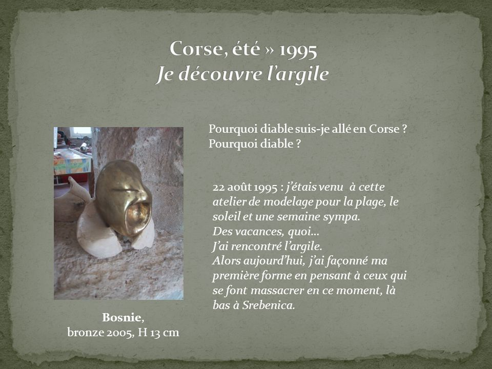 Pourquoi diable suis-je allé en Corse ? Pourquoi diable ? 22 août 1995 : jétais venu à cette atelier de modelage pour la plage, le soleil et une semai
