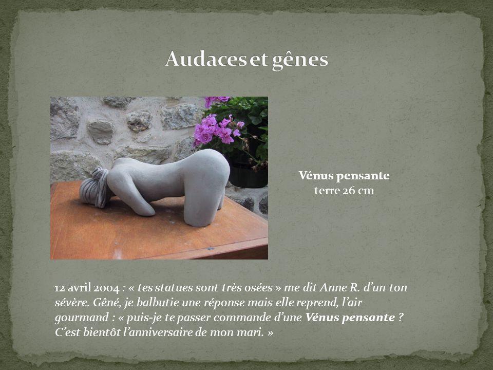 12 avril 2004 : « tes statues sont très osées » me dit Anne R. dun ton sévère. Gêné, je balbutie une réponse mais elle reprend, lair gourmand : « puis