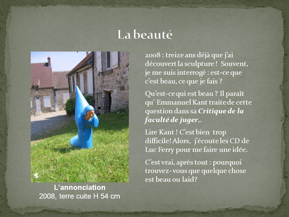 2008 : treize ans déjà que jai découvert la sculpture ! Souvent, je me suis interrogé : est-ce que cest beau, ce que je fais ? Quest-ce qui est beau ?