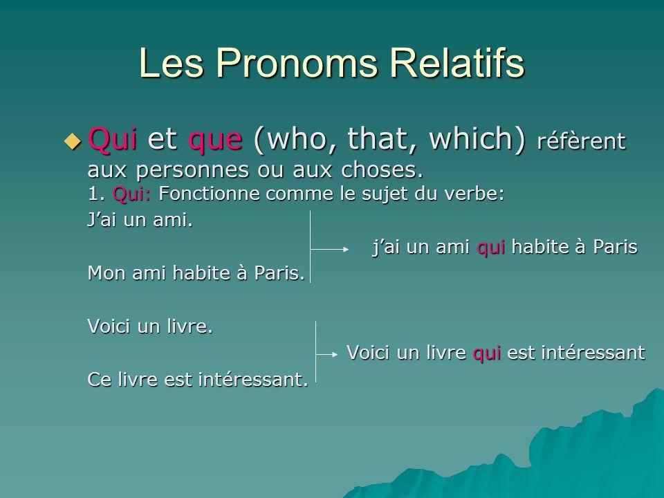 Les Pronoms Relatifs Qui et que (who, that, which) réfèrent aux personnes ou aux choses. 1. Qui: Fonctionne comme le sujet du verbe: Qui et que (who,