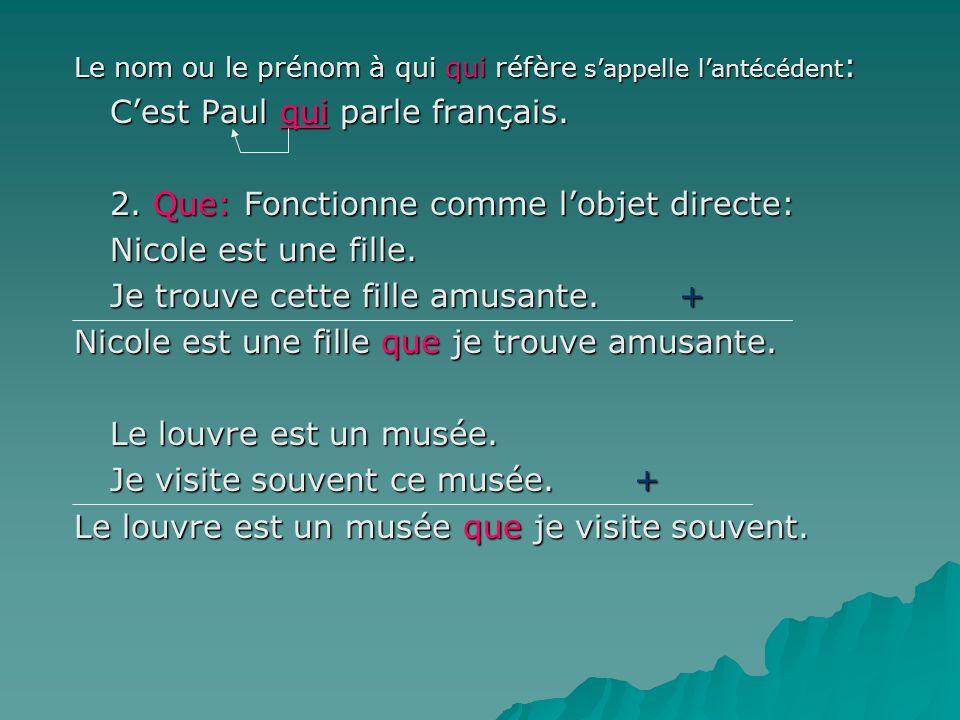 Le nom ou le prénom à qui qui réfère sappelle lantécédent : Cest Paul qui parle français. 2. Que: Fonctionne comme lobjet directe: Nicole est une fill
