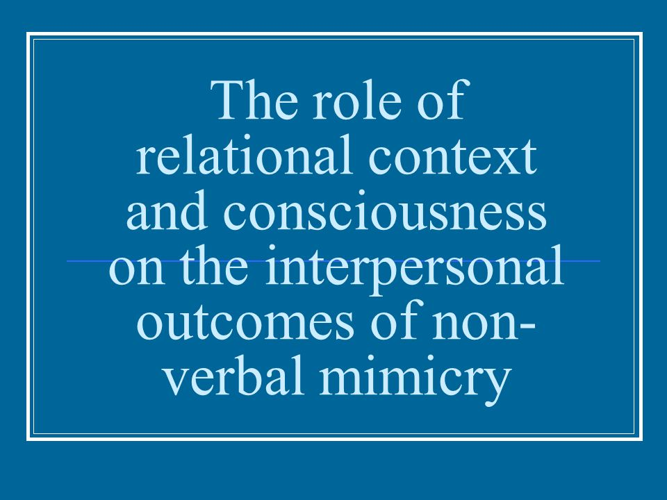 Context Nonconscious behavioral mimicry occurs when an individual unwittingly imitates the behaviors of an other person (Chartrand & Bargh, 1999) Synchronization in interaction: Postures (Berger & Hadley, 1975) Facial expressions (Blairy, Herrera, & Hess, 1999) Gestures (Bavelas, Black, Chovil, Lemery, & Mullett, 1988) Accents and speech patterns (Cappella & Panalp, 1981)