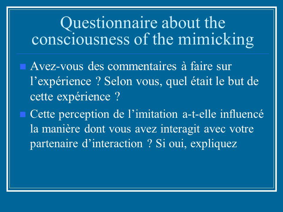 Questionnaire about the consciousness of the mimicking Avez-vous des commentaires à faire sur lexpérience .