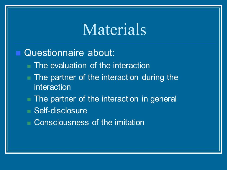 Materials Questionnaire about: The evaluation of the interaction The partner of the interaction during the interaction The partner of the interaction in general Self-disclosure Consciousness of the imitation