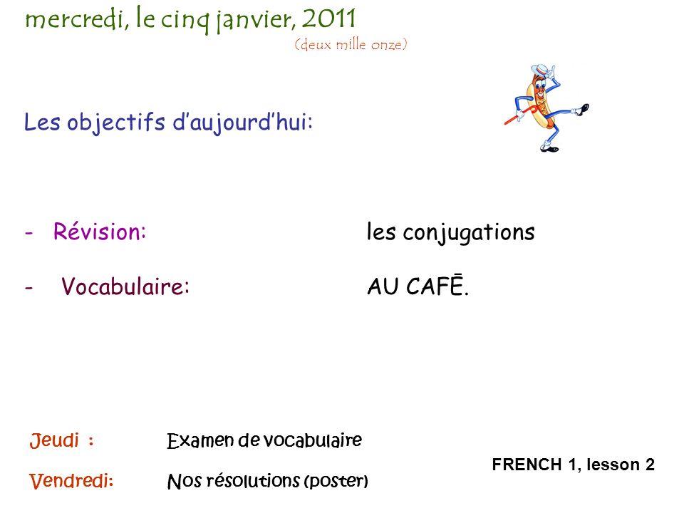 Les objectifs daujourdhui: - Révision: les conjugations - Vocabulaire: AU CAFĒ. mercredi, le cinq janvier, 2011 (deux mille onze) FRENCH 1, lesson 2 J