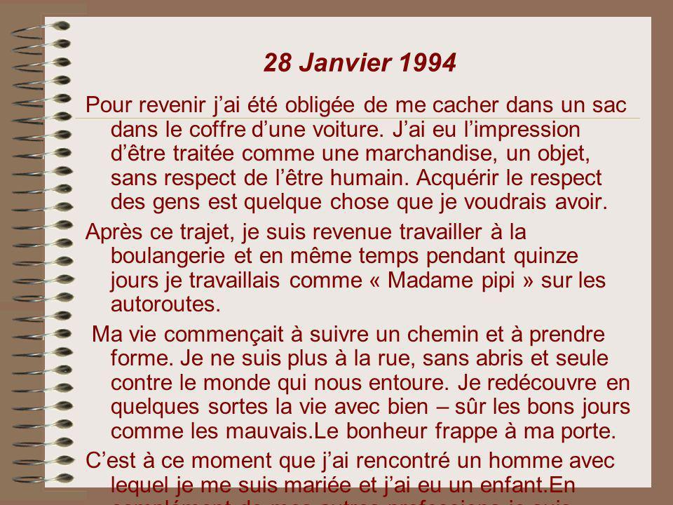 28 Janvier 1994 Pour revenir jai été obligée de me cacher dans un sac dans le coffre dune voiture. Jai eu limpression dêtre traitée comme une marchand