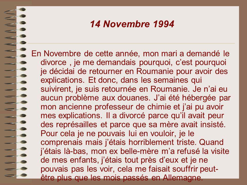 14 Novembre 1994 En Novembre de cette année, mon mari a demandé le divorce, je me demandais pourquoi, cest pourquoi je décidai de retourner en Roumani