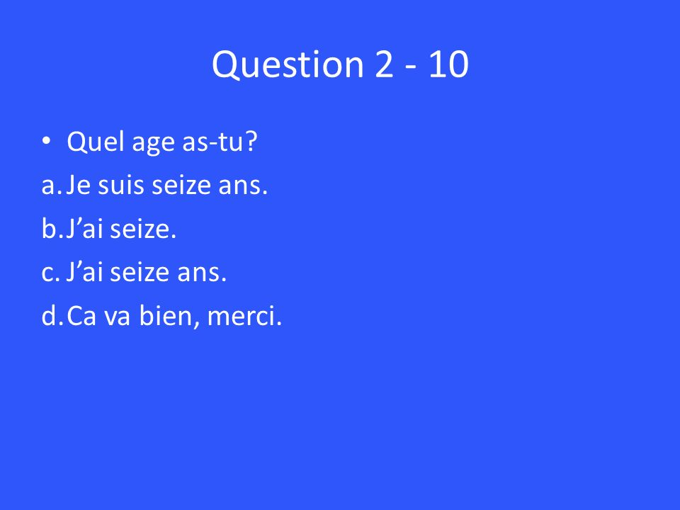 Question Quel age as-tu. a.Je suis seize ans.