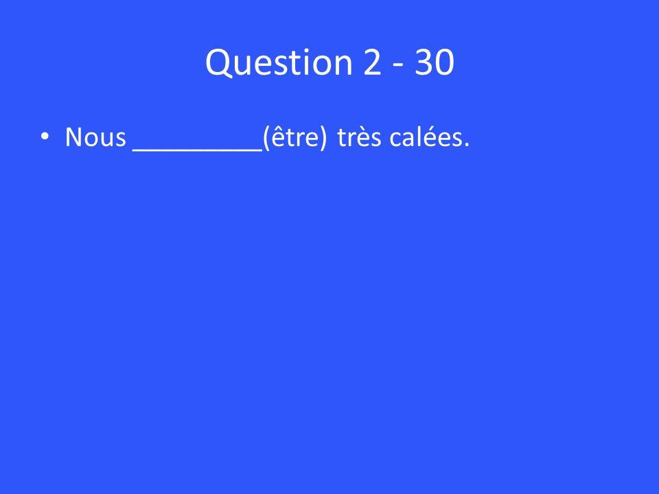 Question 2 - 30 Nous _________(être) très calées.