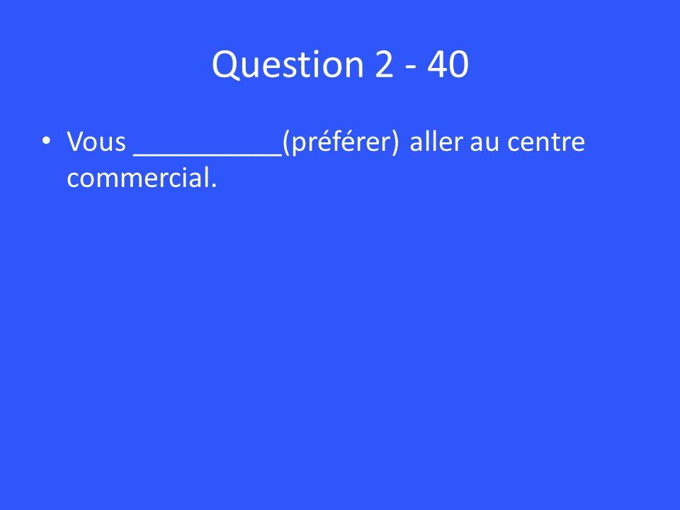 Question 2 - 40 Vous __________(préférer) aller au centre commercial.