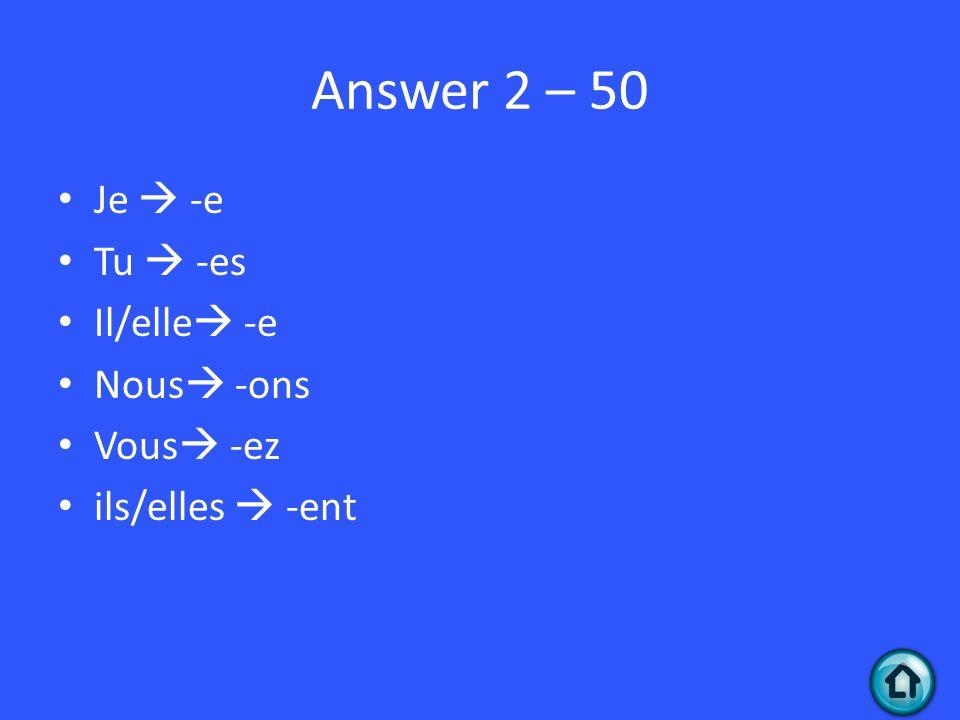 Answer 2 – 50 Je -e Tu -es Il/elle -e Nous -ons Vous -ez ils/elles -ent