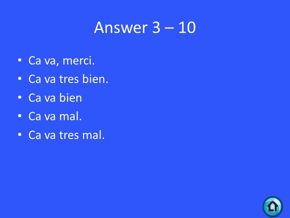 Answer 3 – 10 Ca va, merci. Ca va tres bien. Ca va bien Ca va mal. Ca va tres mal.