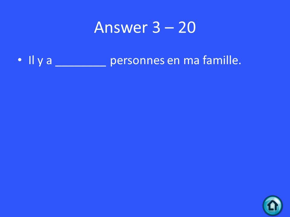 Answer 3 – 20 Il y a ________ personnes en ma famille.