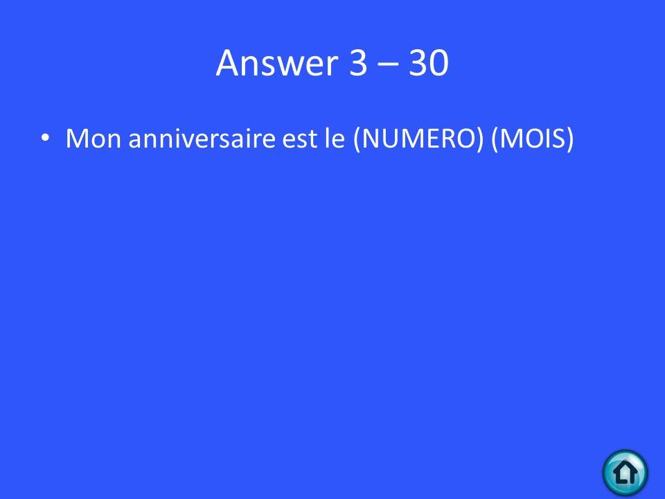 Answer 3 – 30 Mon anniversaire est le (NUMERO) (MOIS)