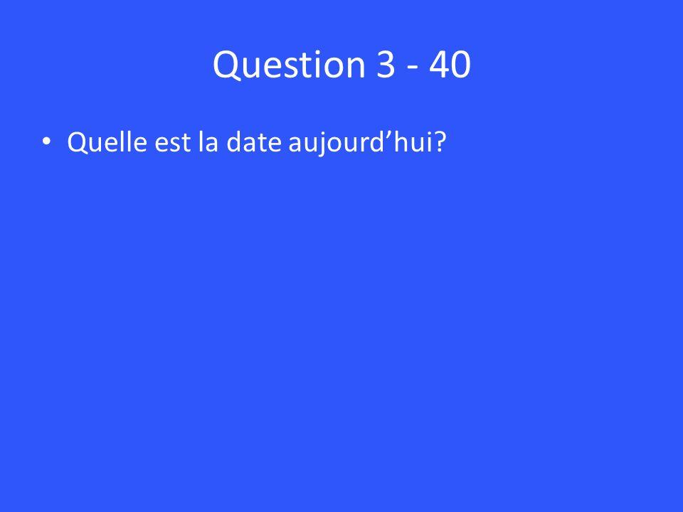 Question 3 - 40 Quelle est la date aujourdhui