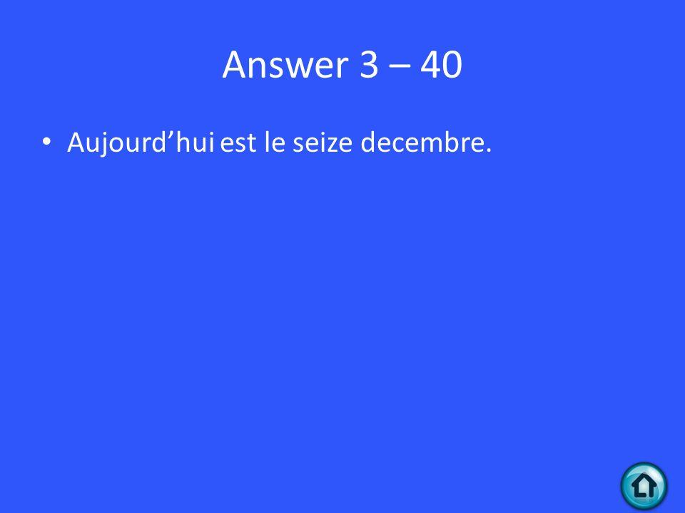 Answer 3 – 40 Aujourdhui est le seize decembre.