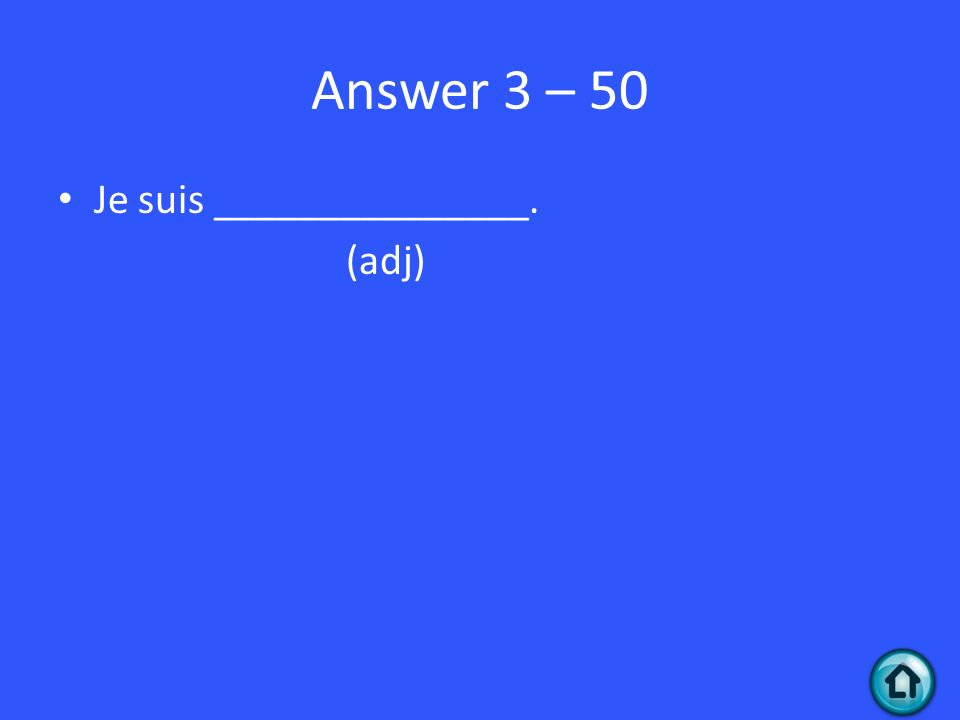 Answer 3 – 50 Je suis _______________. (adj)