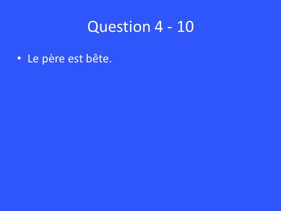 Question 4 - 10 Le père est bête.