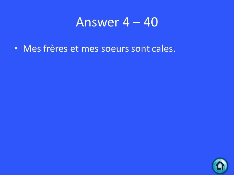 Answer 4 – 40 Mes frères et mes soeurs sont cales.