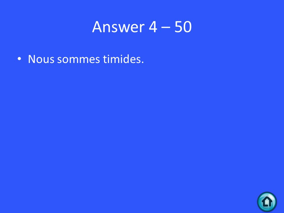 Answer 4 – 50 Nous sommes timides.
