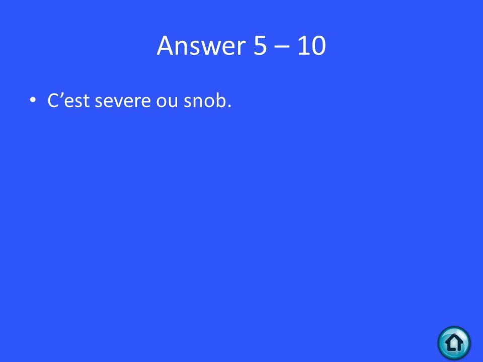 Answer 5 – 10 Cest severe ou snob.