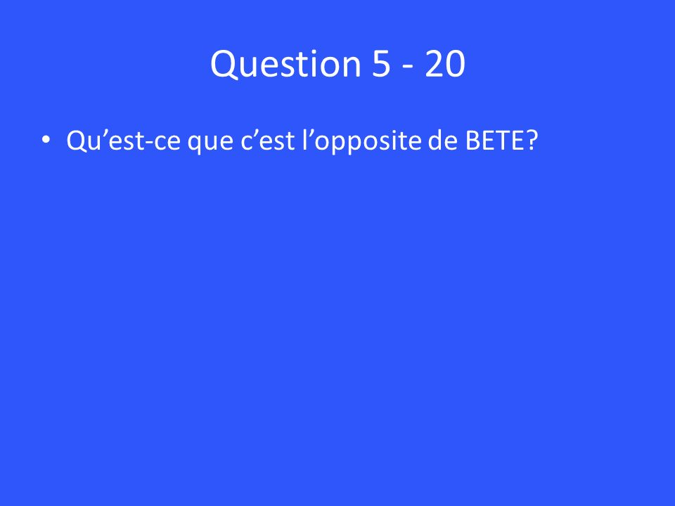 Question Quest-ce que cest lopposite de BETE