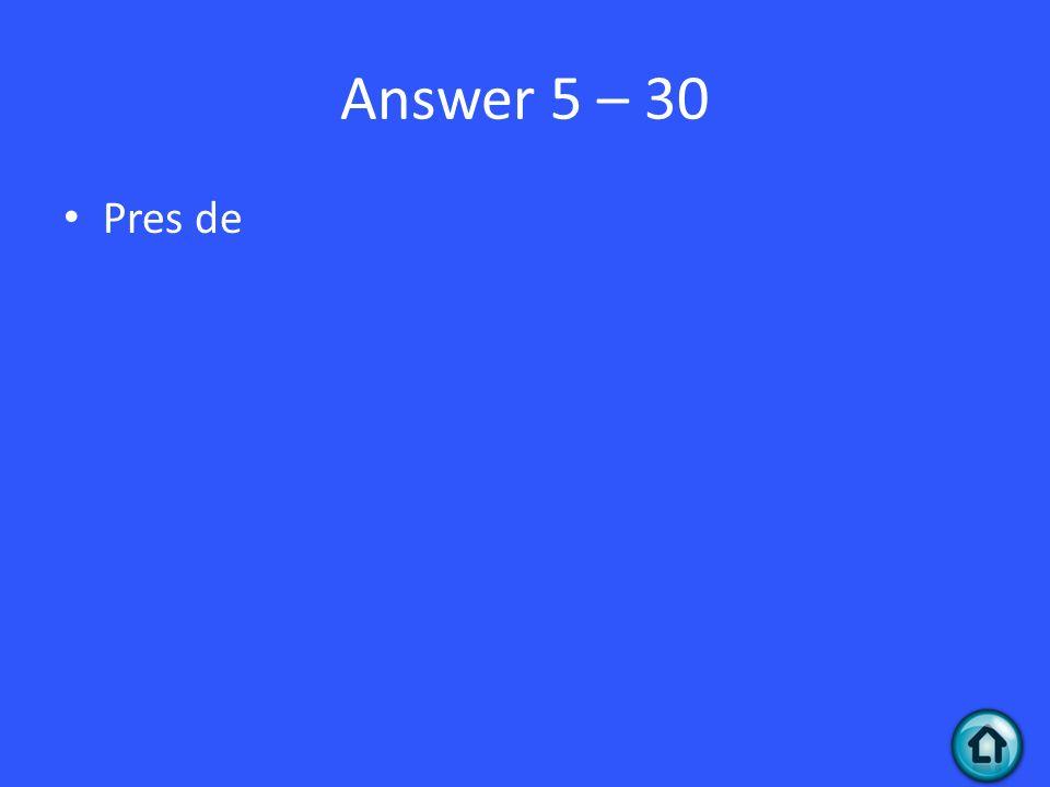 Answer 5 – 30 Pres de