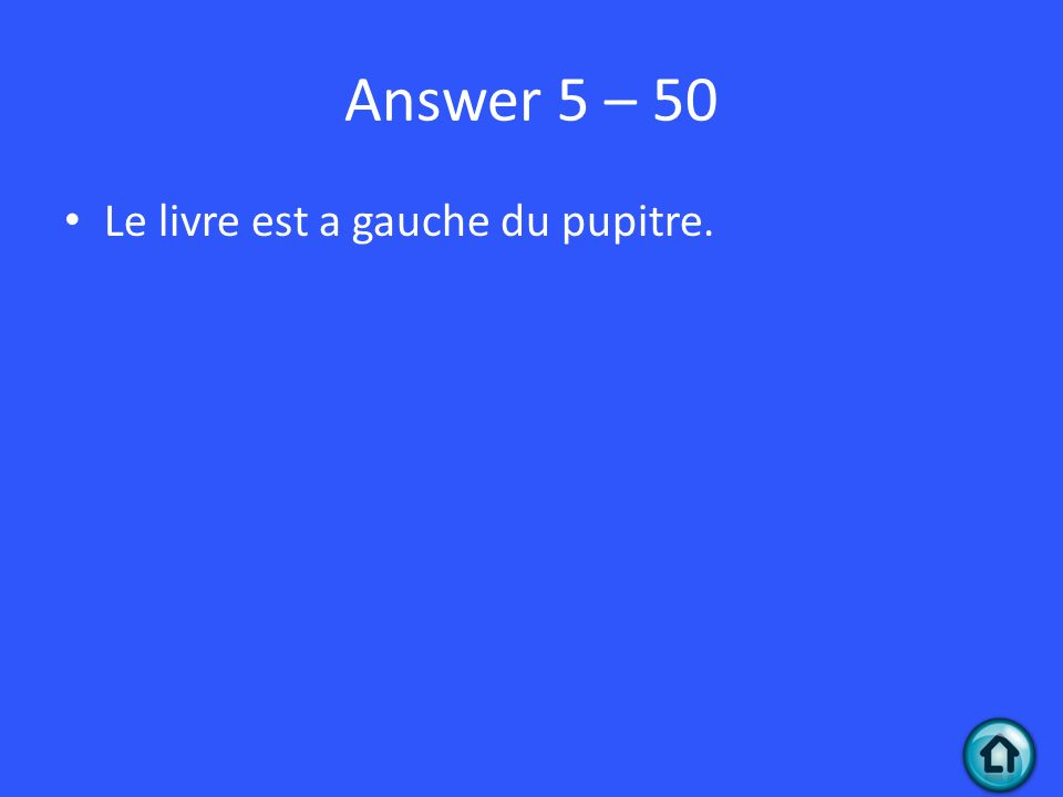 Answer 5 – 50 Le livre est a gauche du pupitre.