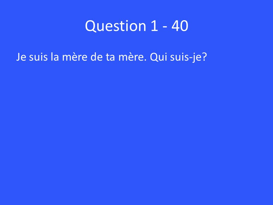 Question 1 - 40 Je suis la mère de ta mère. Qui suis-je