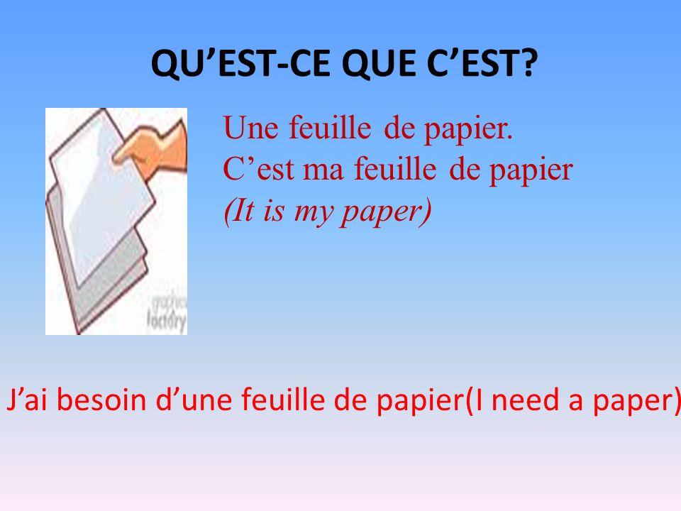 QUEST-CE QUE CEST? Une feuille de papier. Cest ma feuille de papier (It is my paper) Jai besoin dune feuille de papier(I need a paper)