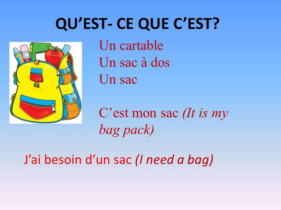 QUEST- CE QUE CEST? Un cartable Un sac à dos Un sac Cest mon sac (It is my bag pack) Jai besoin dun sac (I need a bag)