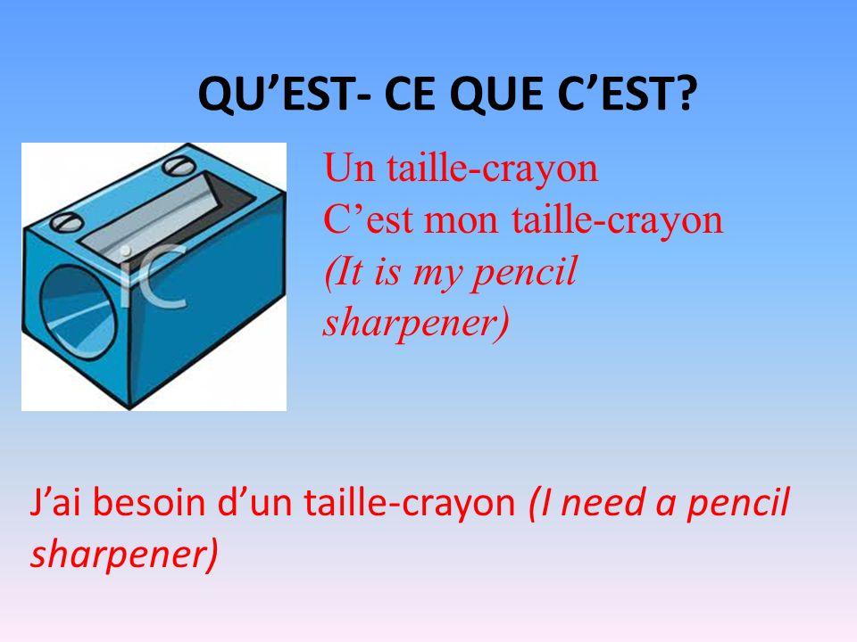 QUEST- CE QUE CEST? Un taille-crayon Cest mon taille-crayon (It is my pencil sharpener) Jai besoin dun taille-crayon (I need a pencil sharpener)