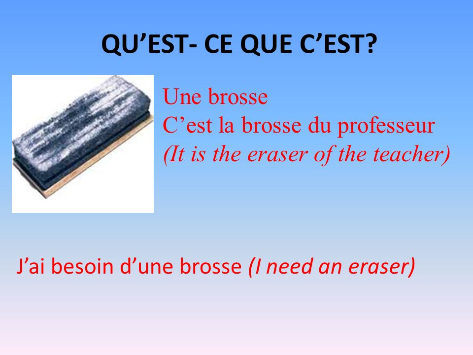 QUEST- CE QUE CEST? Une brosse Cest la brosse du professeur (It is the eraser of the teacher) Jai besoin dune brosse (I need an eraser)