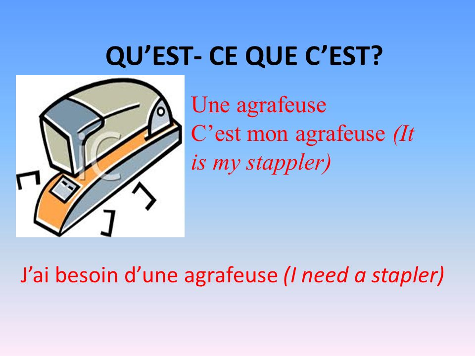 QUEST- CE QUE CEST? Une agrafeuse Cest mon agrafeuse (It is my stappler) Jai besoin dune agrafeuse (I need a stapler)