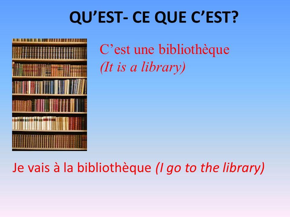 QUEST- CE QUE CEST? Cest une bibliothèque (It is a library) Je vais à la bibliothèque (I go to the library)