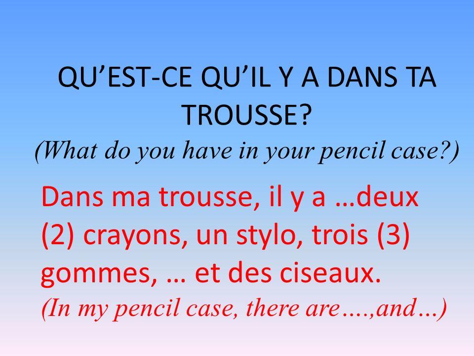 QUEST-CE QUIL Y A DANS TA TROUSSE? (What do you have in your pencil case?) Dans ma trousse, il y a …deux (2) crayons, un stylo, trois (3) gommes, … et