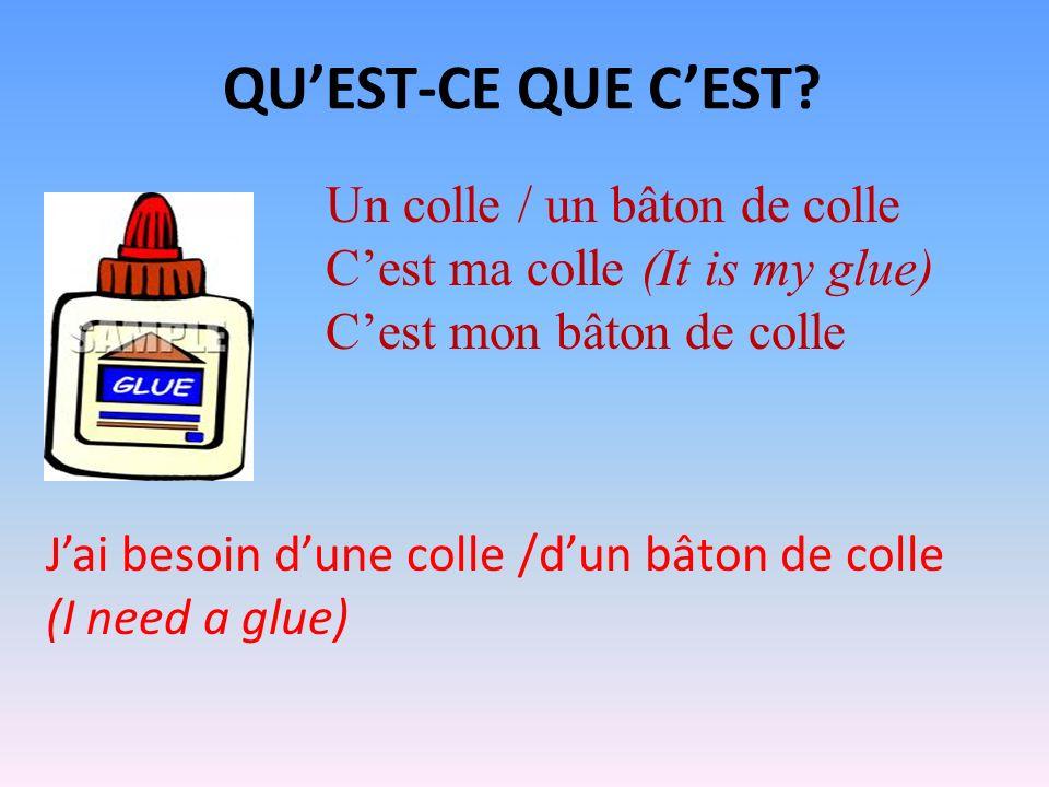 QUEST-CE QUE CEST? Un colle / un bâton de colle Cest ma colle (It is my glue) Cest mon bâton de colle Jai besoin dune colle /dun bâton de colle (I nee