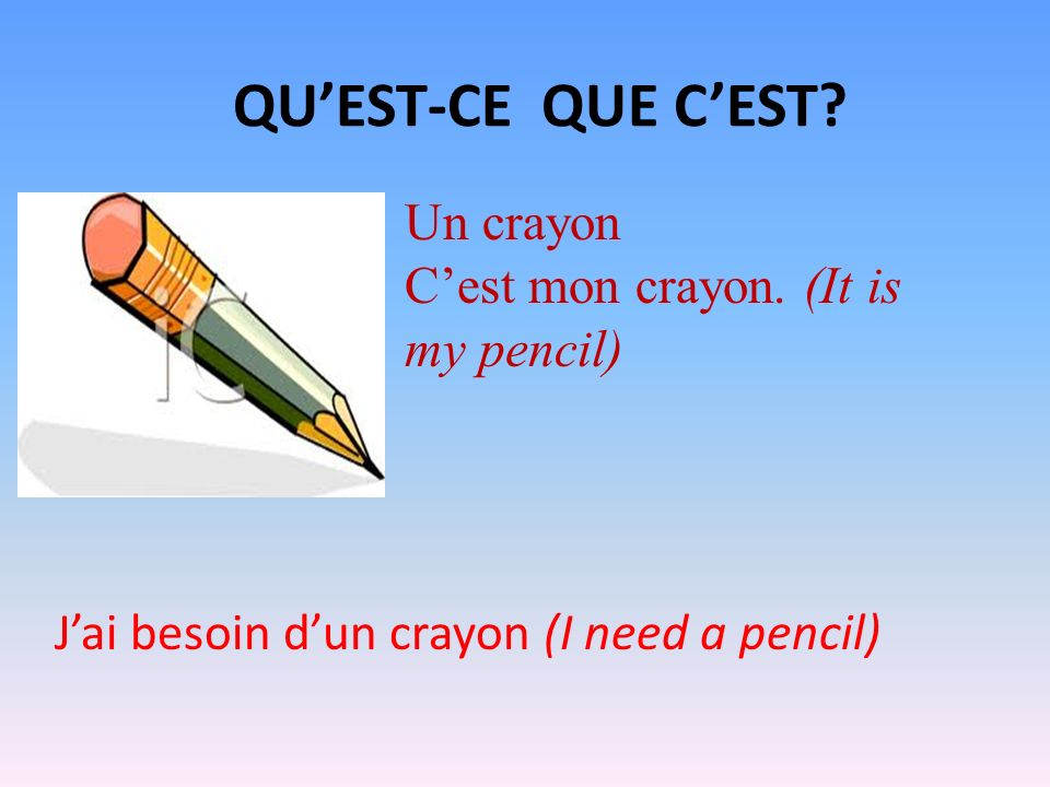 QUEST-CE QUE CEST? Un crayon Cest mon crayon. (It is my pencil) Jai besoin dun crayon (I need a pencil)