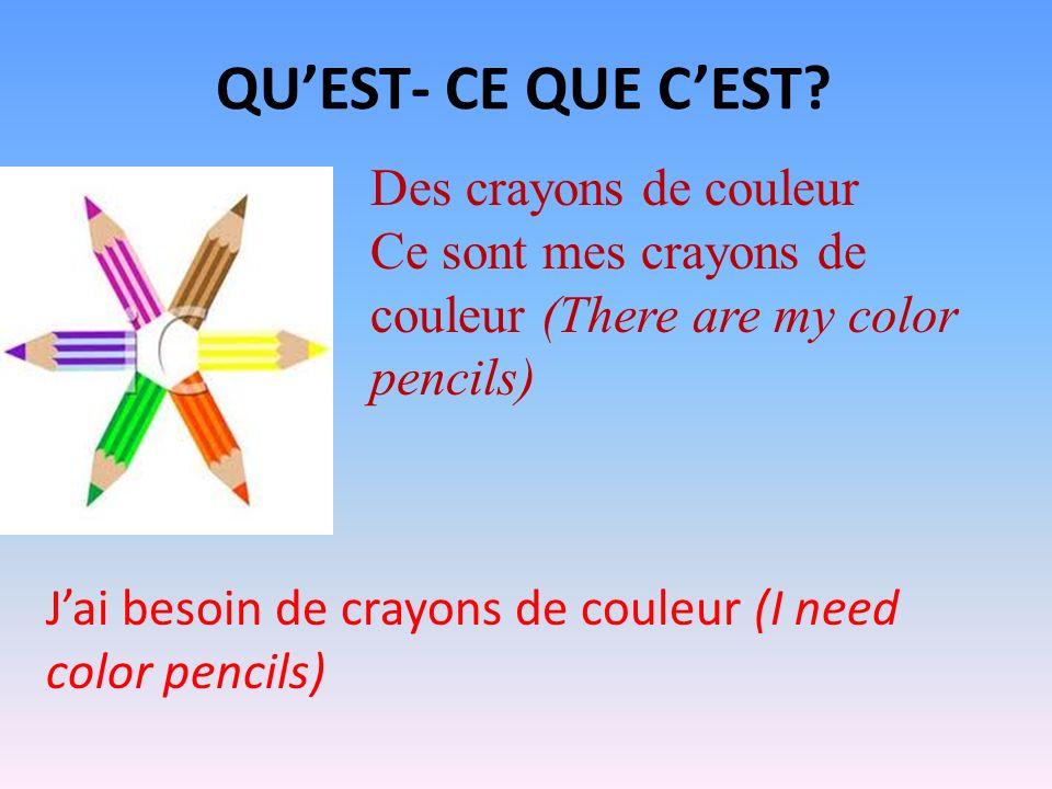 QUEST- CE QUE CEST? Des crayons de couleur Ce sont mes crayons de couleur (There are my color pencils) Jai besoin de crayons de couleur (I need color
