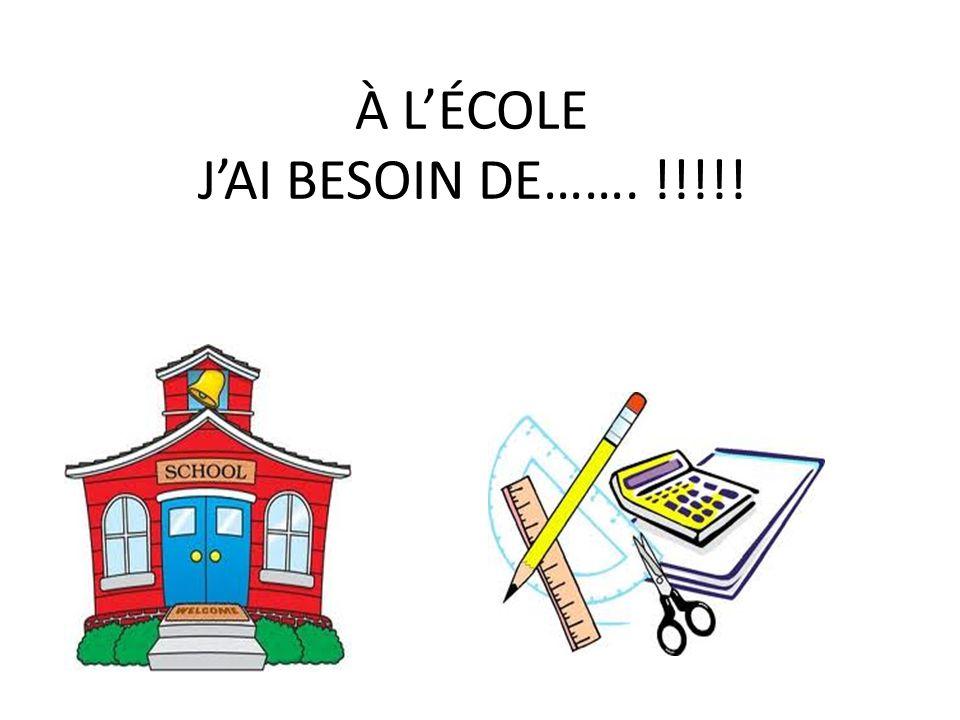 À LÉCOLE JAI BESOIN DE……. !!!!!
